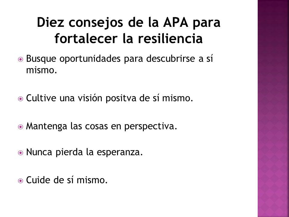 Diez consejos de la APA para fortalecer la resiliencia Busque oportunidades para descubrirse a sí mismo. Cultive una visión positva de sí mismo. Mante
