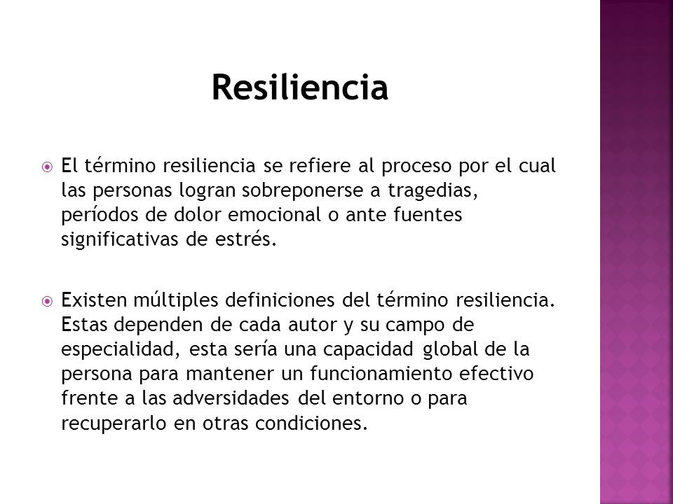 Resiliencia El término resiliencia se refiere al proceso por el cual las personas logran sobreponerse a tragedias, períodos de dolor emocional o ante
