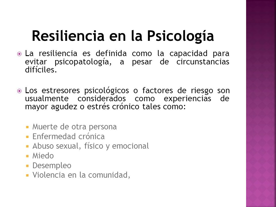 Resiliencia en la Psicología La resiliencia es definida como la capacidad para evitar psicopatología, a pesar de circunstancias difíciles. Los estreso