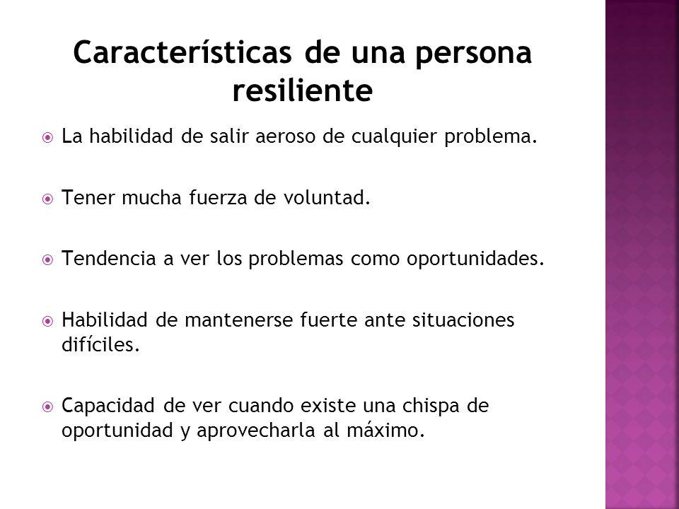 Características de una persona resiliente La habilidad de salir aeroso de cualquier problema. Tener mucha fuerza de voluntad. Tendencia a ver los prob