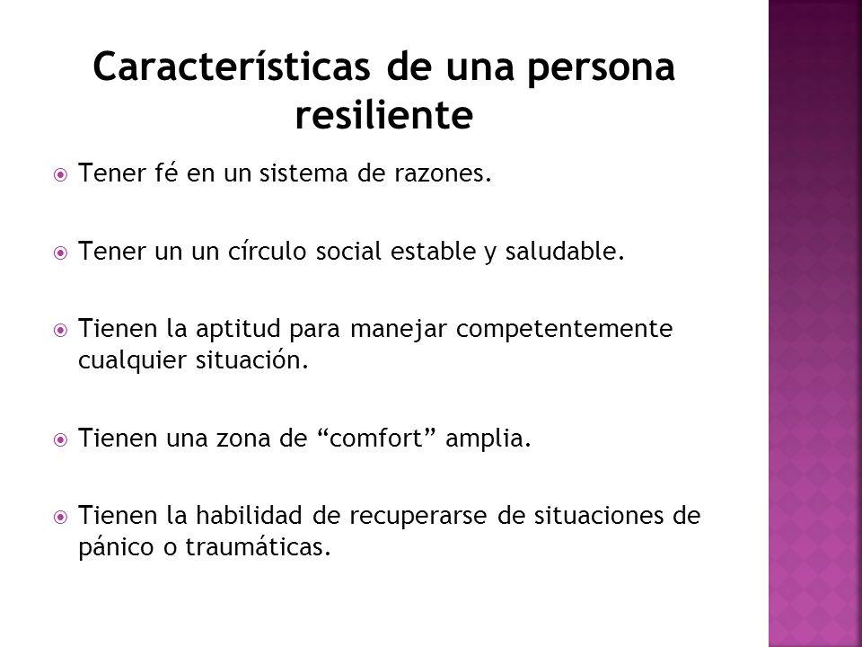 Características de una persona resiliente Tener fé en un sistema de razones. Tener un un círculo social estable y saludable. Tienen la aptitud para ma