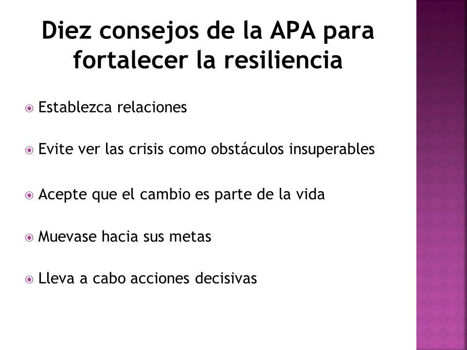 Diez consejos de la APA para fortalecer la resiliencia Establezca relaciones Evite ver las crisis como obstáculos insuperables Acepte que el cambio es