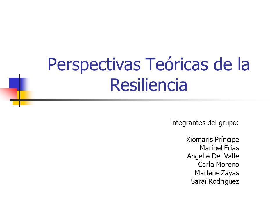 Perspectivas Teóricas de la Resiliencia Integrantes del grupo: Xiomaris Príncipe Maribel Frias Angelie Del Valle Carla Moreno Marlene Zayas Sarai Rodriguez