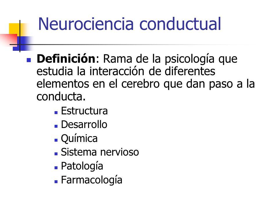Neurociencia conductual Definición: Rama de la psicología que estudia la interacción de diferentes elementos en el cerebro que dan paso a la conducta.