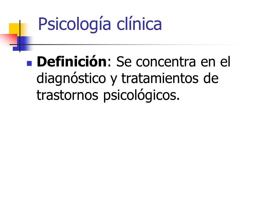 Psicología clínica Definición: Se concentra en el diagnóstico y tratamientos de trastornos psicológicos.