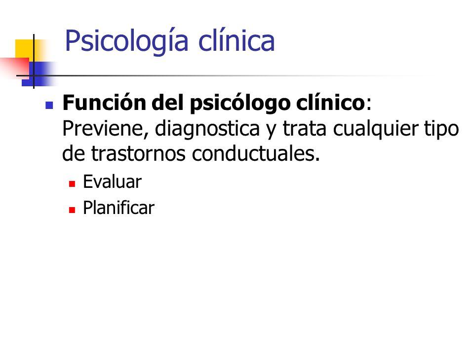 Psicología clínica Función del psicólogo clínico: Previene, diagnostica y trata cualquier tipo de trastornos conductuales.