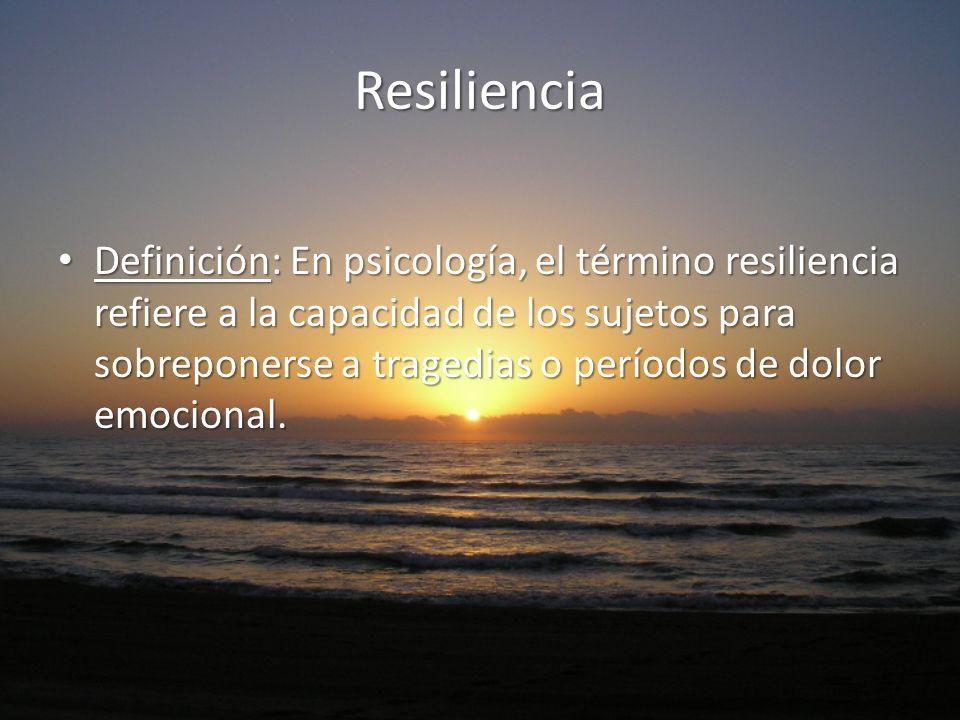 Resiliencia Definición: En psicología, el término resiliencia refiere a la capacidad de los sujetos para sobreponerse a tragedias o períodos de dolor