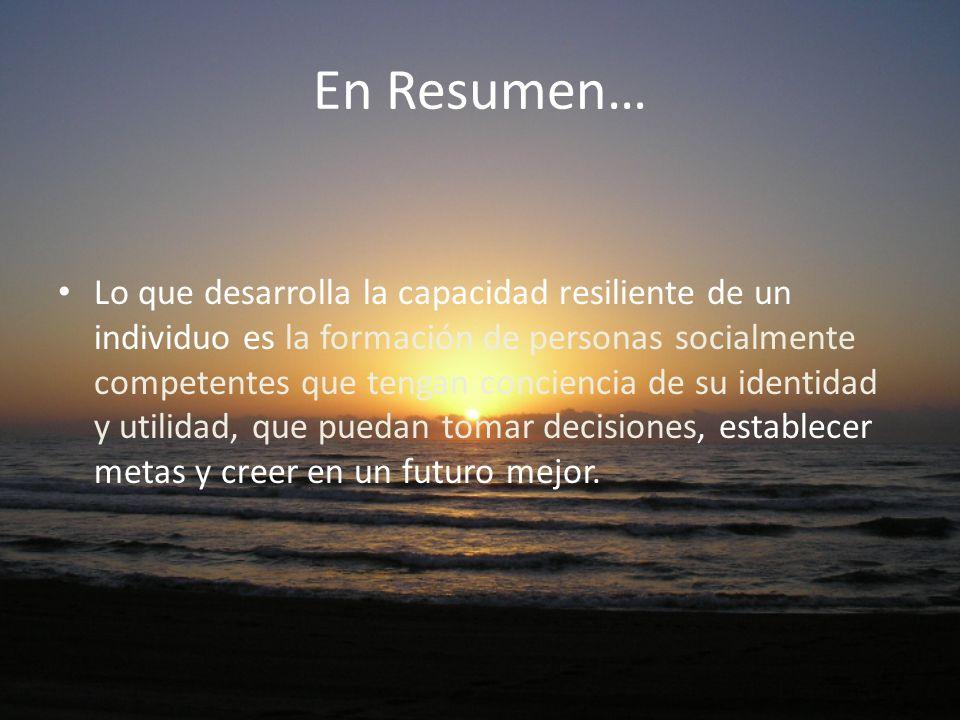 En Resumen… Lo que desarrolla la capacidad resiliente de un individuo es la formación de personas socialmente competentes que tengan conciencia de su