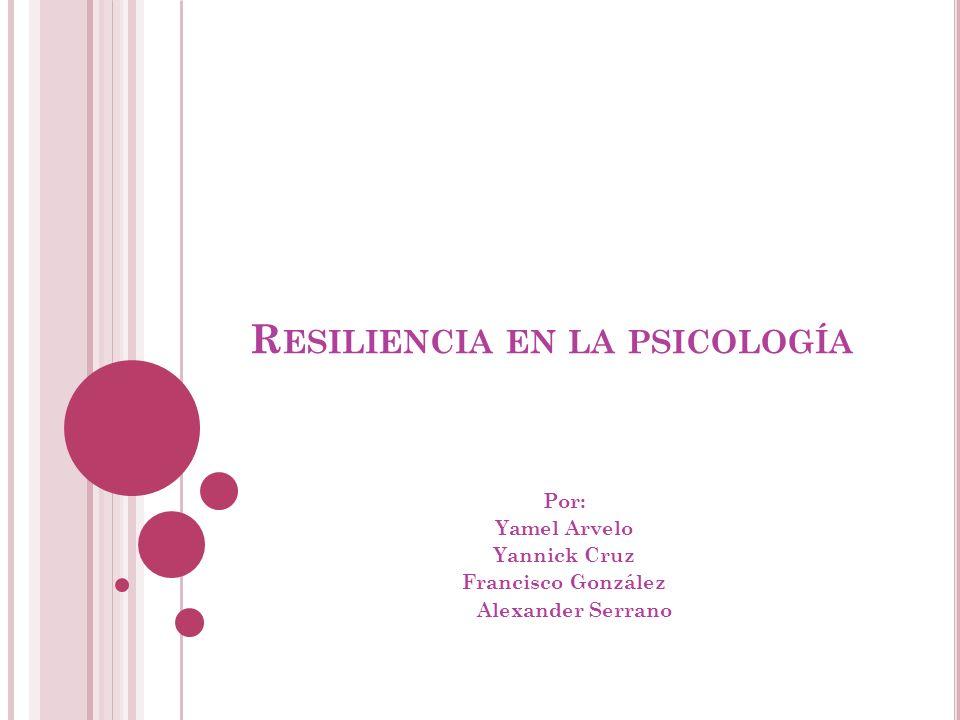 R ESILIENCIA EN LA PSICOLOGÍA Por: Yamel Arvelo Yannick Cruz Francisco González Alexander Serrano