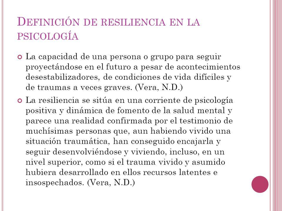 D EFINICIÓN DE RESILIENCIA EN LA PSICOLOGÍA La capacidad de una persona o grupo para seguir proyectándose en el futuro a pesar de acontecimientos dese