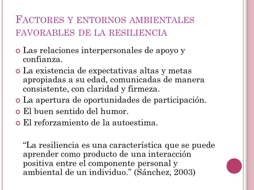 F ACTORES Y ENTORNOS AMBIENTALES FAVORABLES DE LA RESILIENCIA Las relaciones interpersonales de apoyo y confianza. La existencia de expectativas altas