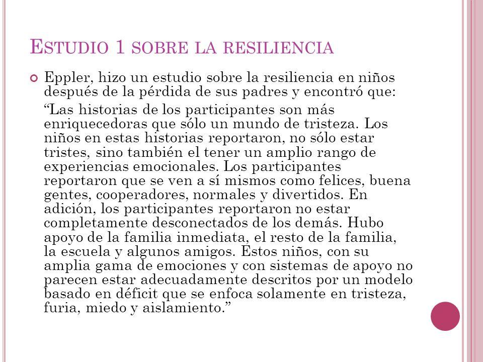 E STUDIO 1 SOBRE LA RESILIENCIA Eppler, hizo un estudio sobre la resiliencia en niños después de la pérdida de sus padres y encontró que: Las historia