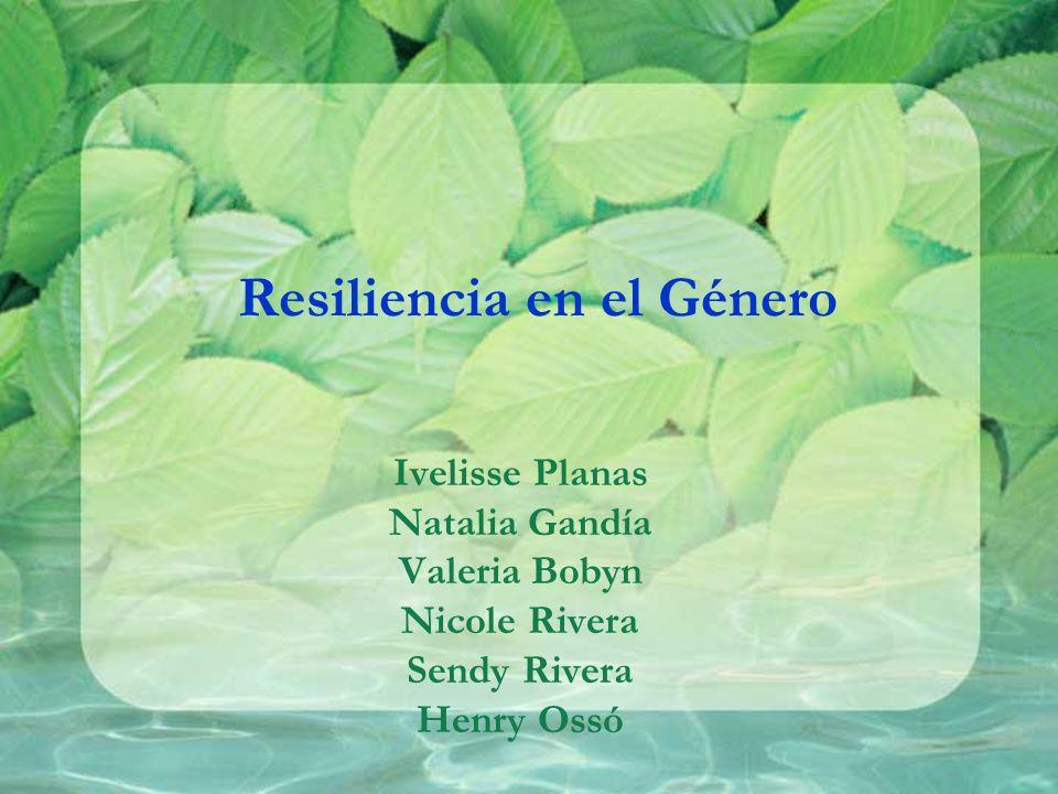 Resiliencia en el Género Ivelisse Planas Natalia Gandía Valeria Bobyn Nicole Rivera Sendy Rivera Henry Ossó
