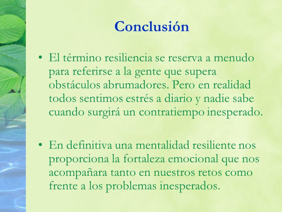Conclusión El término resiliencia se reserva a menudo para referirse a la gente que supera obstáculos abrumadores. Pero en realidad todos sentimos est