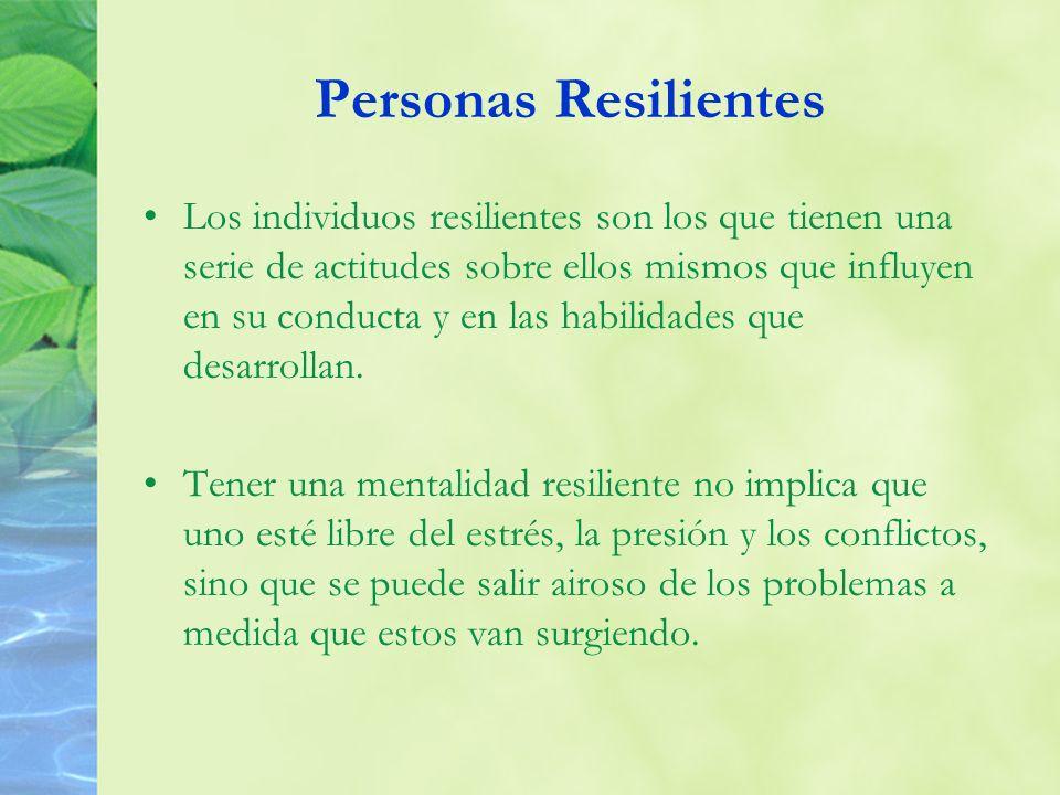 Personas Resilientes Los individuos resilientes son los que tienen una serie de actitudes sobre ellos mismos que influyen en su conducta y en las habi