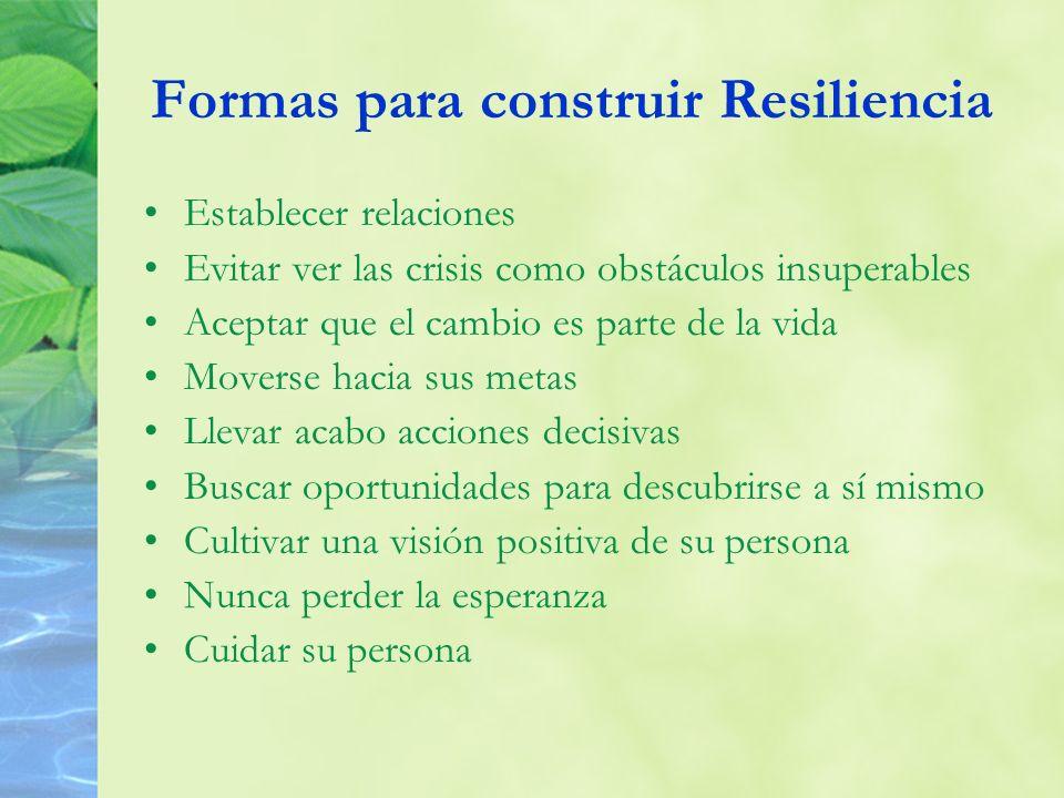 Formas para construir Resiliencia Establecer relaciones Evitar ver las crisis como obstáculos insuperables Aceptar que el cambio es parte de la vida M