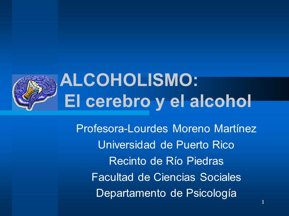 1 ALCOHOLISMO: El cerebro y el alcohol Profesora-Lourdes Moreno Martínez Universidad de Puerto Rico Recinto de Río Piedras Facultad de Ciencias Social