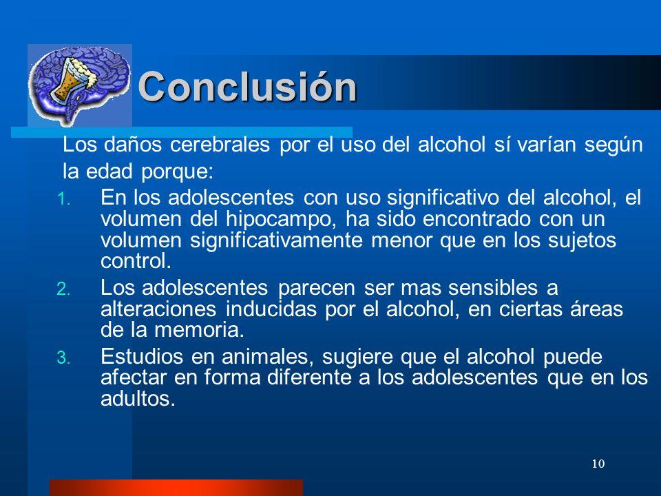 10 Conclusión Conclusión Los daños cerebrales por el uso del alcohol sí varían según la edad porque: 1. En los adolescentes con uso significativo del
