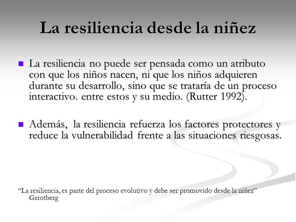 La resiliencia desde la niñez La resiliencia no puede ser pensada como un atributo con que los niños nacen, ni que los niños adquieren durante su desarrollo, sino que se trataría de un proceso interactivo.