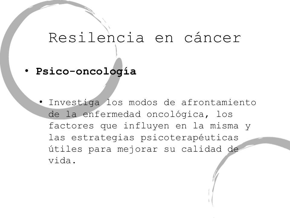Resilencia en cáncer Psico-oncología Investiga los modos de afrontamiento de la enfermedad oncológica, los factores que influyen en la misma y las est