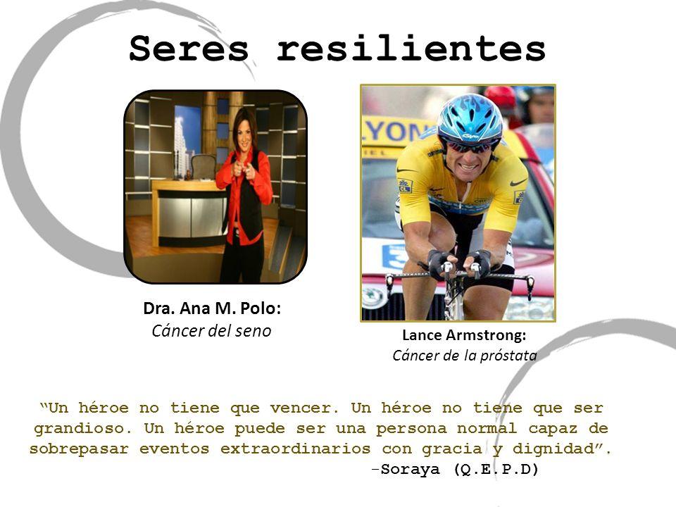 Seres resilientes Dra. Ana M. Polo: Cáncer del seno Lance Armstrong: Cáncer de la próstata Un héroe no tiene que vencer. Un héroe no tiene que ser gra
