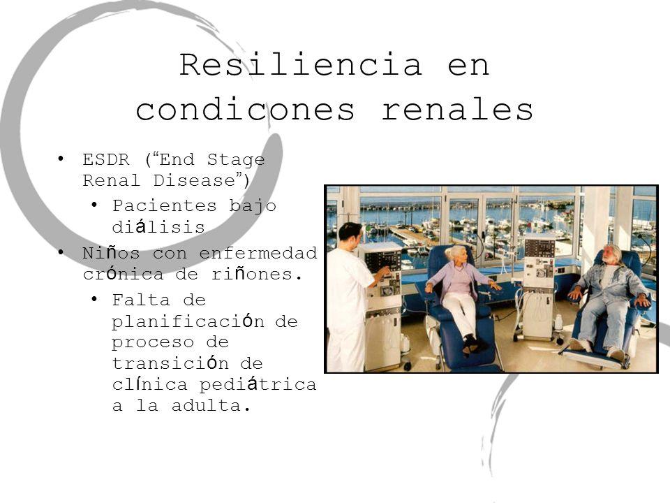 Resiliencia en condicones renales ESDR ( End Stage Renal Disease ) Pacientes bajo di á lisis Ni ñ os con enfermedad cr ó nica de ri ñ ones. Falta de p