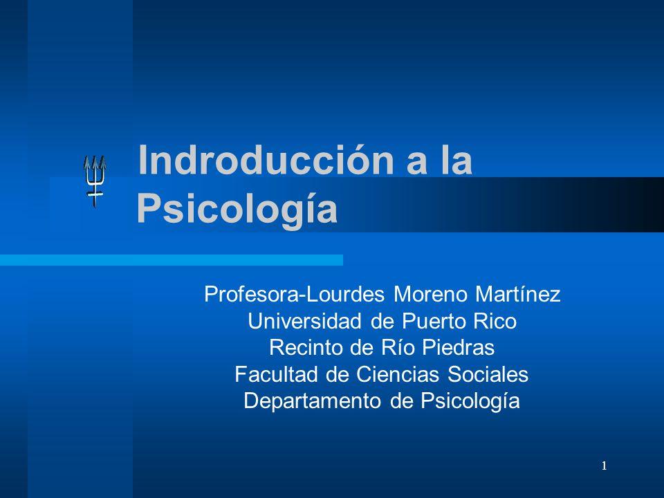 1 Indroducción a la Psicología Profesora-Lourdes Moreno Martínez Universidad de Puerto Rico Recinto de Río Piedras Facultad de Ciencias Sociales Depar