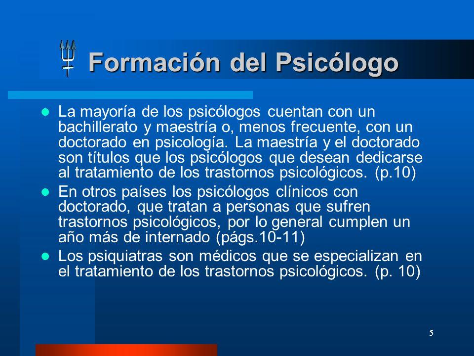 5 Formación del Psicólogo La mayoría de los psicólogos cuentan con un bachillerato y maestría o, menos frecuente, con un doctorado en psicología. La m