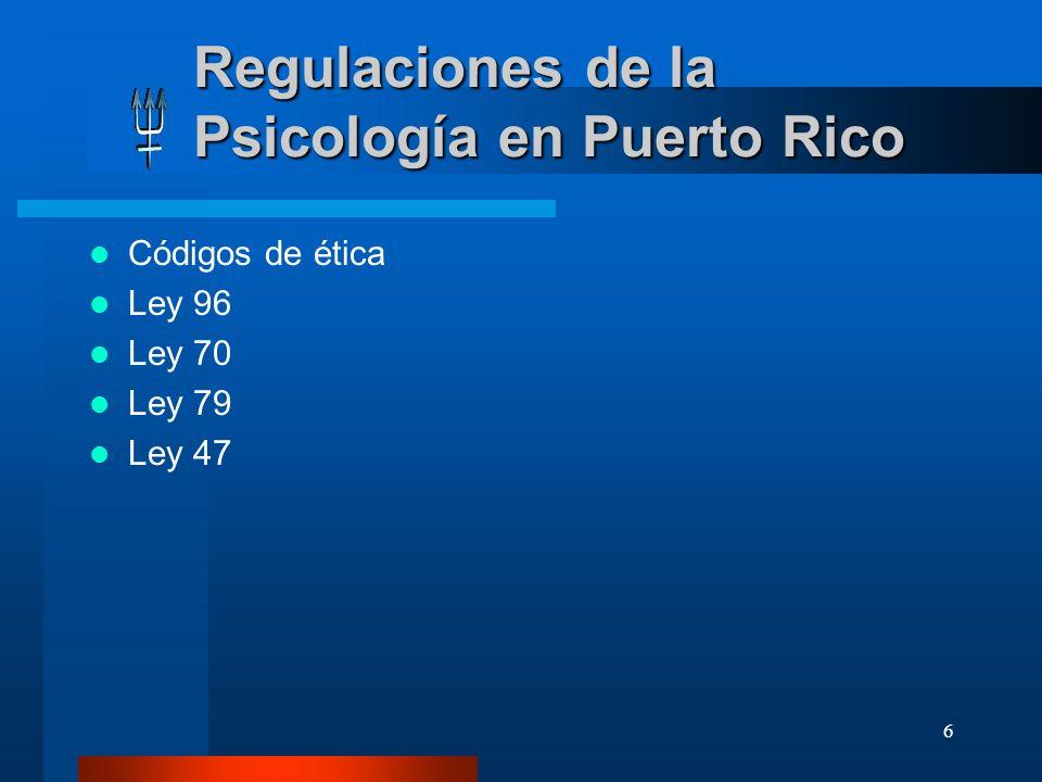 6 Regulaciones de la Psicología en Puerto Rico Códigos de ética Ley 96 Ley 70 Ley 79 Ley 47