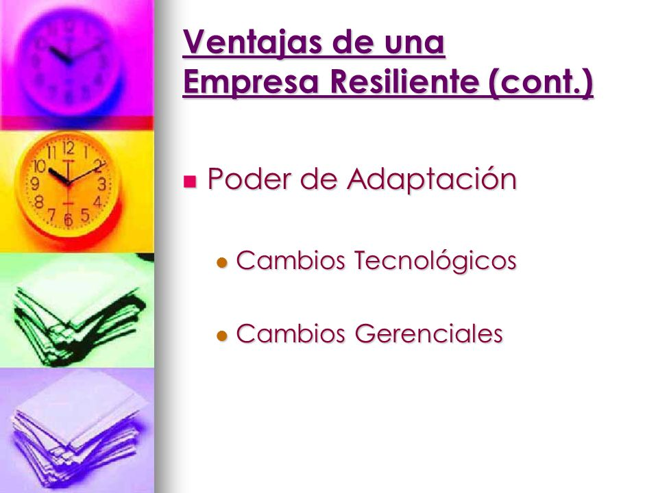 Ventajas de una Empresa Resiliente (cont.) Poder de Adaptación Poder de Adaptación Cambios Tecnológicos Cambios Tecnológicos Cambios Gerenciales Cambi
