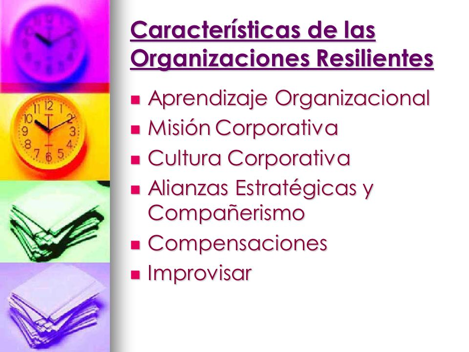 Características de las Organizaciones Resilientes Aprendizaje Organizacional Aprendizaje Organizacional Misión Corporativa Misión Corporativa Cultura