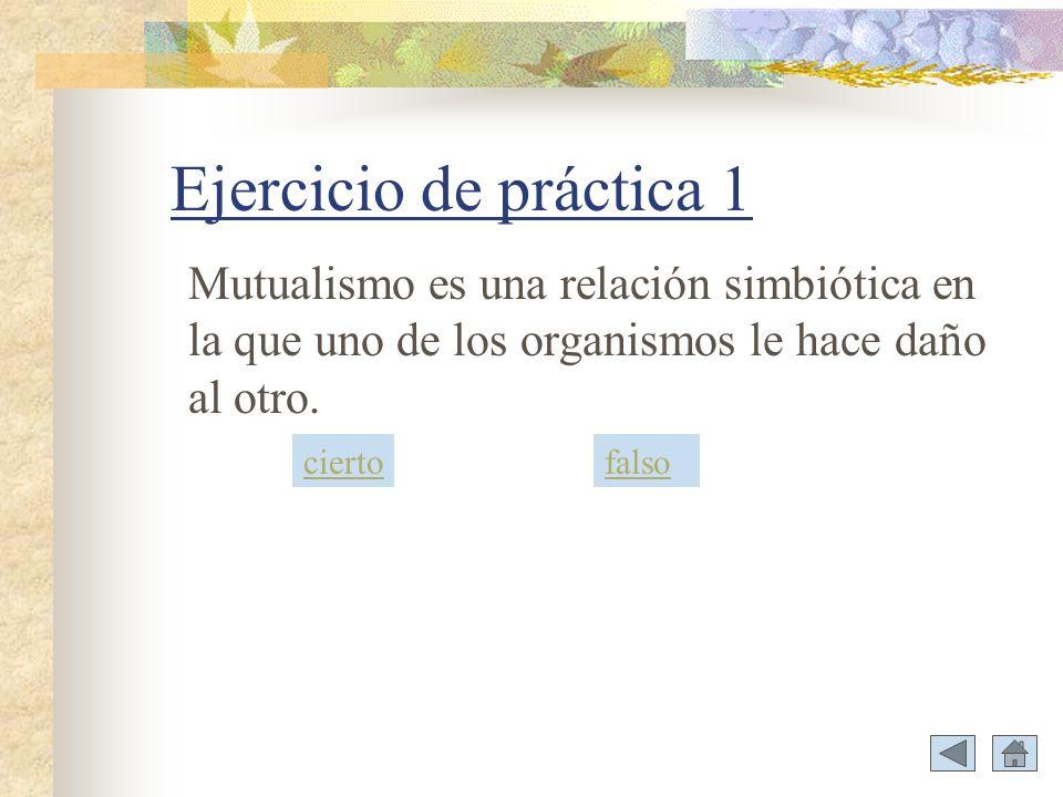 Ejercicio de práctica 1 Mutualismo es una relación simbiótica en la que uno de los organismos le hace daño al otro. ciertofalso