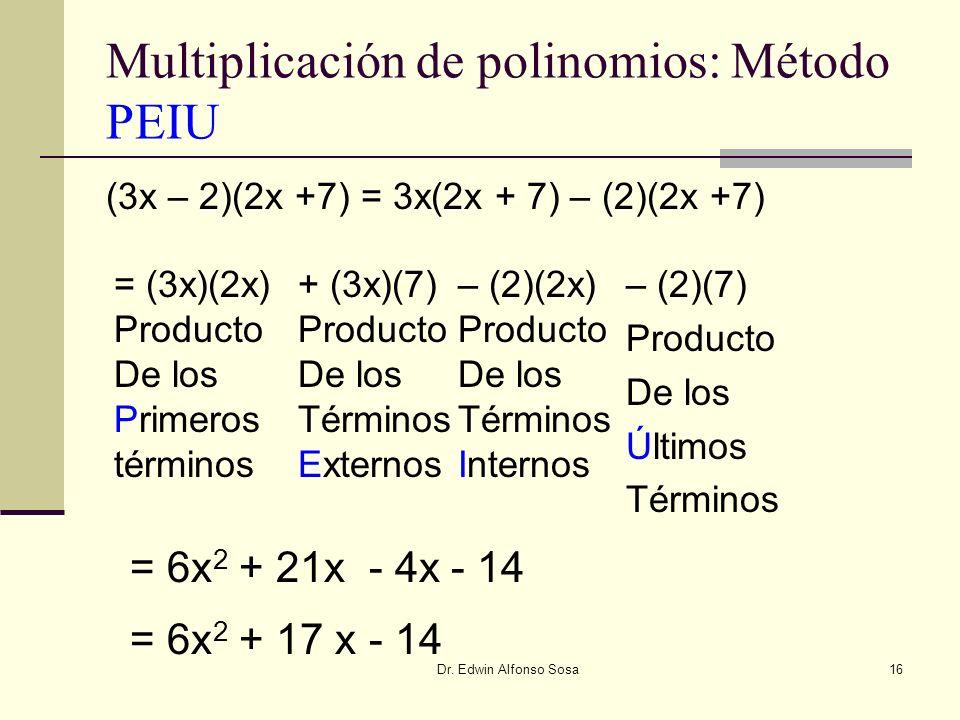 Dr. Edwin Alfonso Sosa16 Multiplicación de polinomios: Método PEIU (3x – 2)(2x +7) = 3x(2x + 7) – (2)(2x +7) = (3x)(2x) Producto De los Primeros térmi