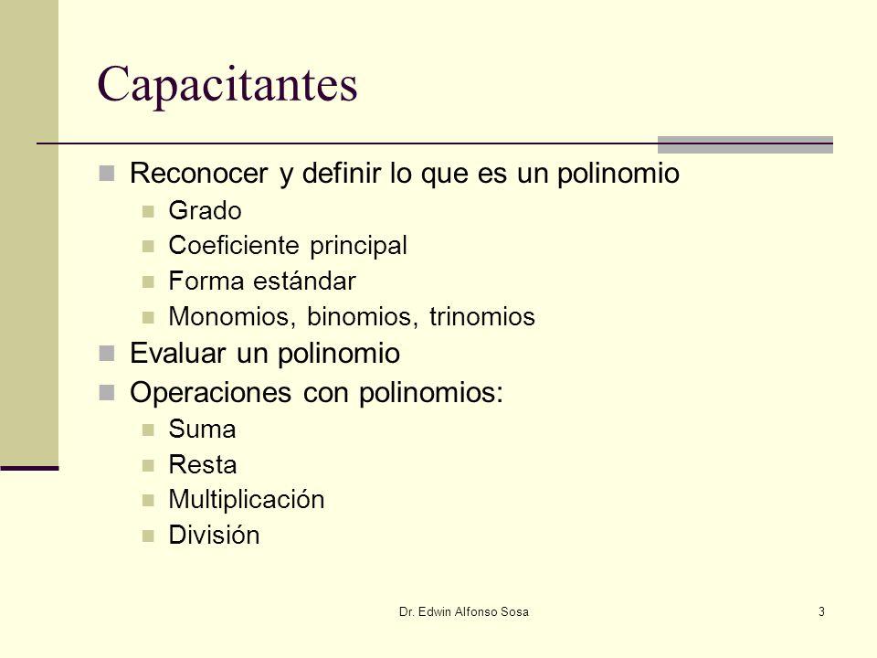 Dr. Edwin Alfonso Sosa3 Capacitantes Reconocer y definir lo que es un polinomio Grado Coeficiente principal Forma estándar Monomios, binomios, trinomi