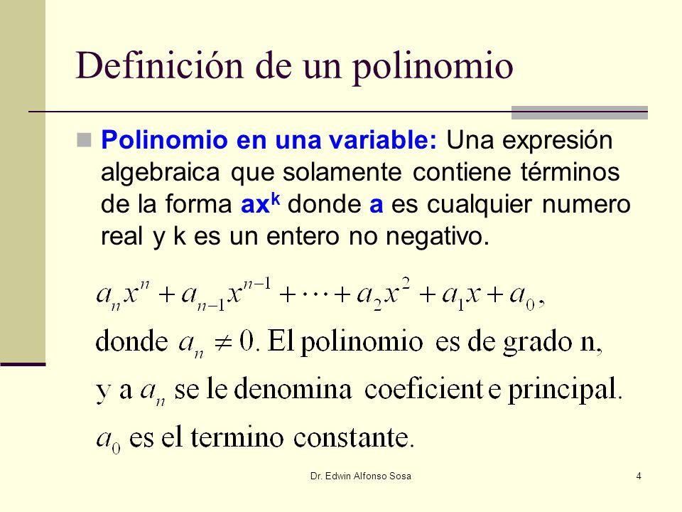 Dr. Edwin Alfonso Sosa4 Definición de un polinomio Polinomio en una variable: Una expresión algebraica que solamente contiene términos de la forma ax