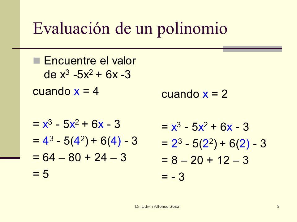 Dr. Edwin Alfonso Sosa9 Evaluación de un polinomio Encuentre el valor de x 3 -5x 2 + 6x -3 cuando x = 4 = x 3 - 5x 2 + 6x - 3 = 4 3 - 5(4 2 ) + 6(4) -