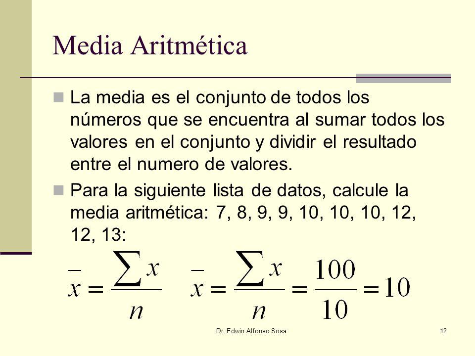 Dr. Edwin Alfonso Sosa12 Media Aritmética La media es el conjunto de todos los números que se encuentra al sumar todos los valores en el conjunto y di