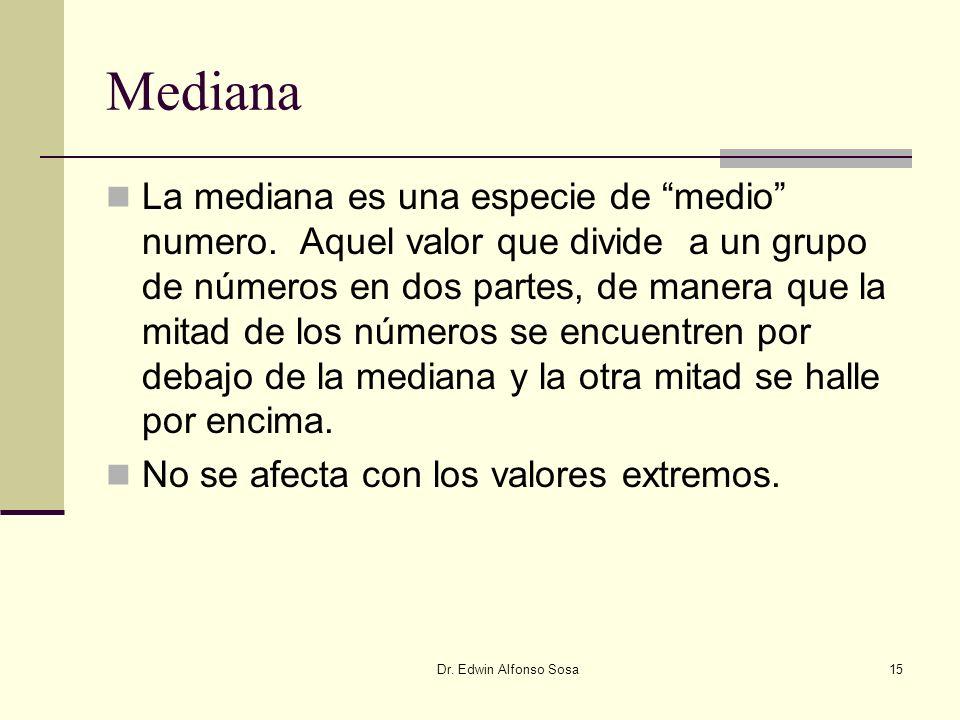Dr. Edwin Alfonso Sosa15 Mediana La mediana es una especie de medio numero. Aquel valor que divide a un grupo de números en dos partes, de manera que