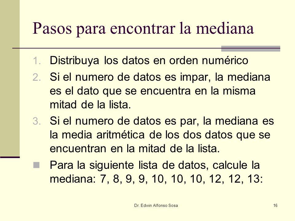 Dr. Edwin Alfonso Sosa16 Pasos para encontrar la mediana 1. Distribuya los datos en orden numérico 2. Si el numero de datos es impar, la mediana es el