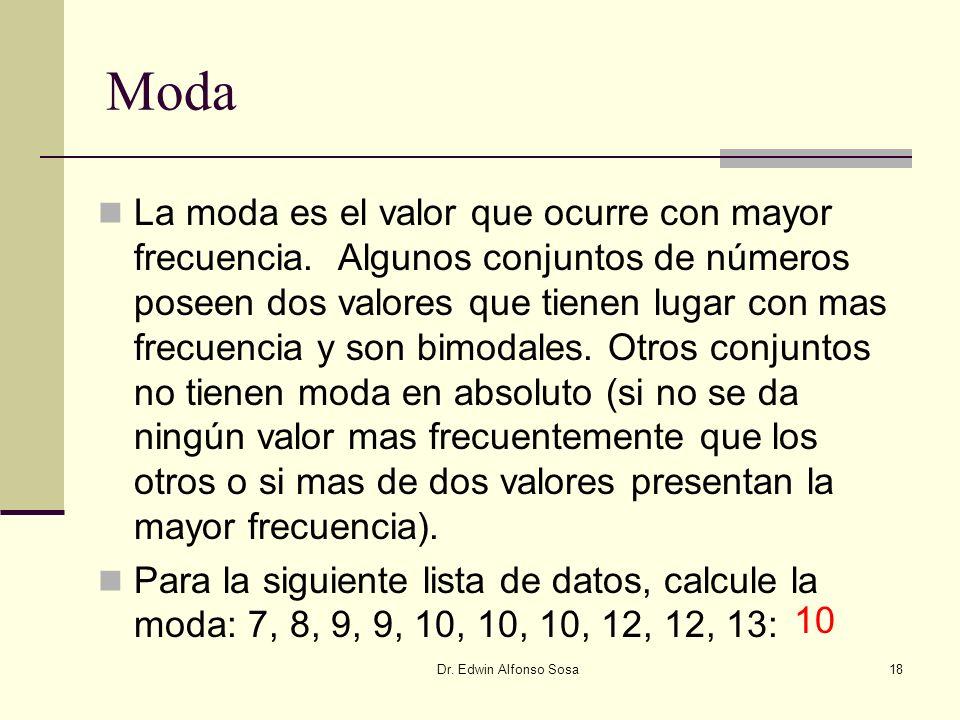 Dr. Edwin Alfonso Sosa18 Moda La moda es el valor que ocurre con mayor frecuencia. Algunos conjuntos de números poseen dos valores que tienen lugar co