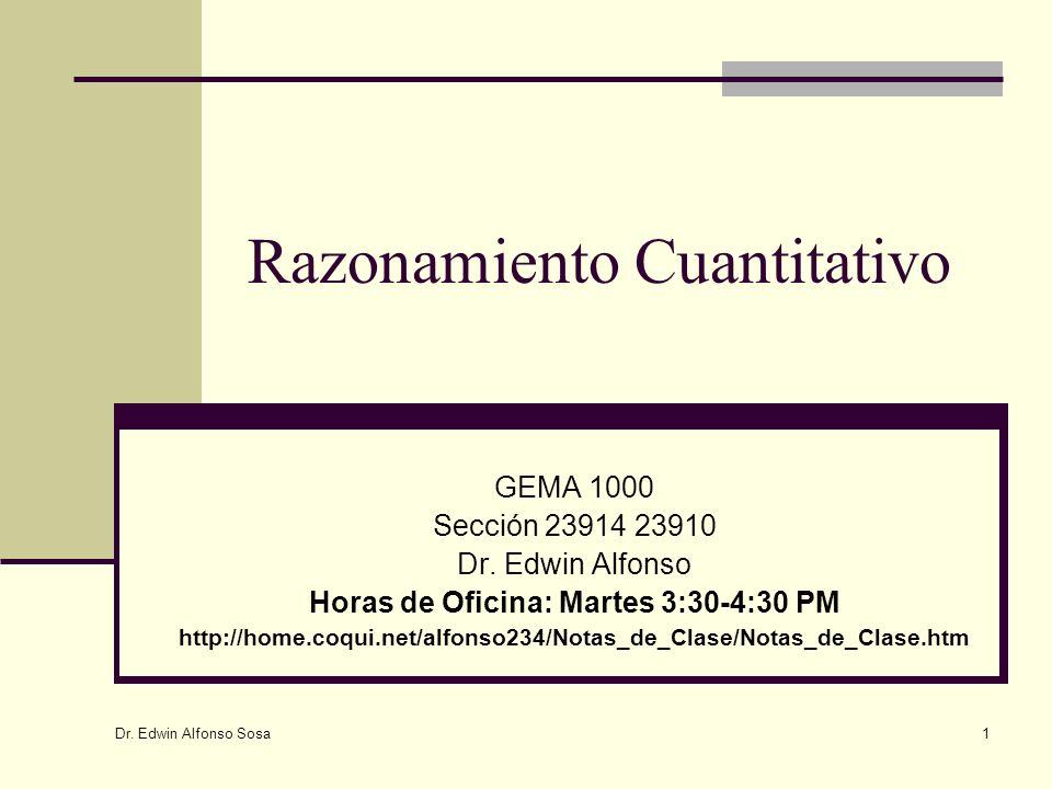 Dr. Edwin Alfonso Sosa 1 Razonamiento Cuantitativo GEMA 1000 Sección 23914 23910 Dr. Edwin Alfonso Horas de Oficina: Martes 3:30-4:30 PM http://home.c