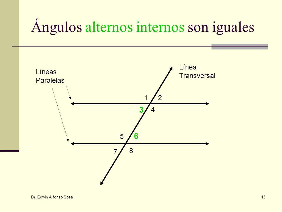 Dr. Edwin Alfonso Sosa 13 Ángulos alternos internos son iguales 12 3 4 5 6 7 8 Líneas Paralelas Línea Transversal
