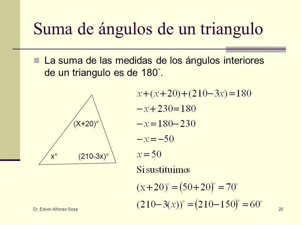 Dr. Edwin Alfonso Sosa 26 Suma de ángulos de un triangulo La suma de las medidas de los ángulos interiores de un triangulo es de 180 °. x°x° (X+20)° (