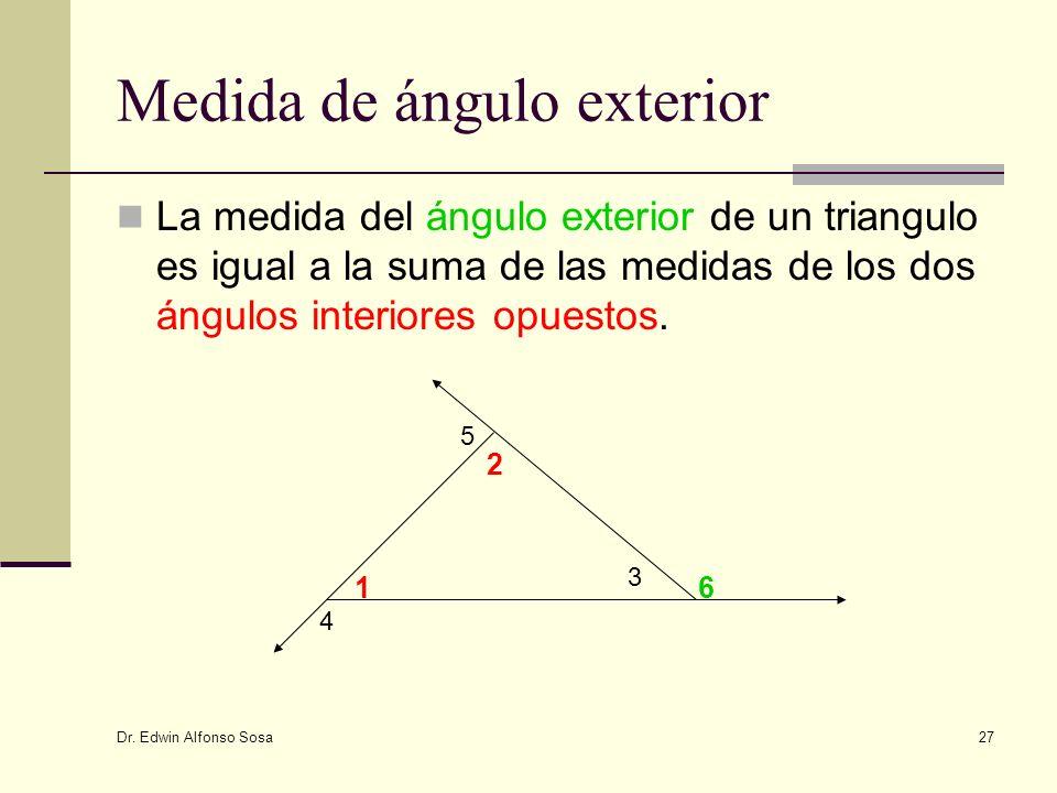 Dr. Edwin Alfonso Sosa 27 Medida de ángulo exterior La medida del ángulo exterior de un triangulo es igual a la suma de las medidas de los dos ángulos