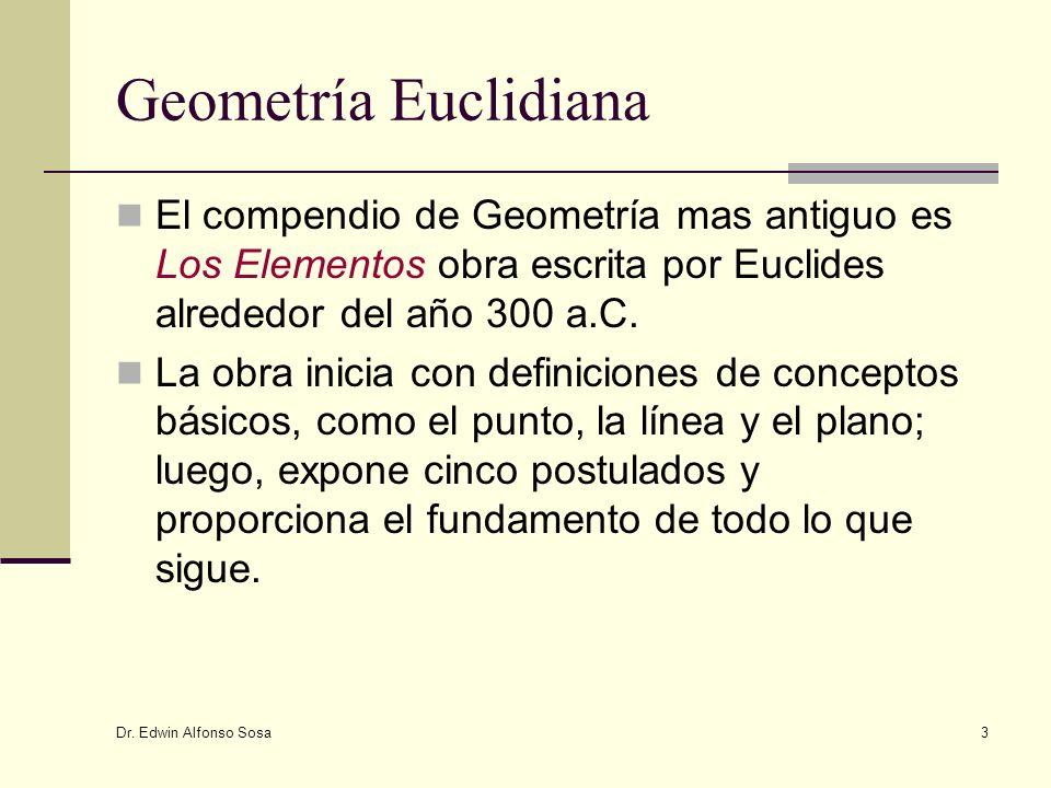 Dr. Edwin Alfonso Sosa 3 Geometría Euclidiana El compendio de Geometría mas antiguo es Los Elementos obra escrita por Euclides alrededor del año 300 a