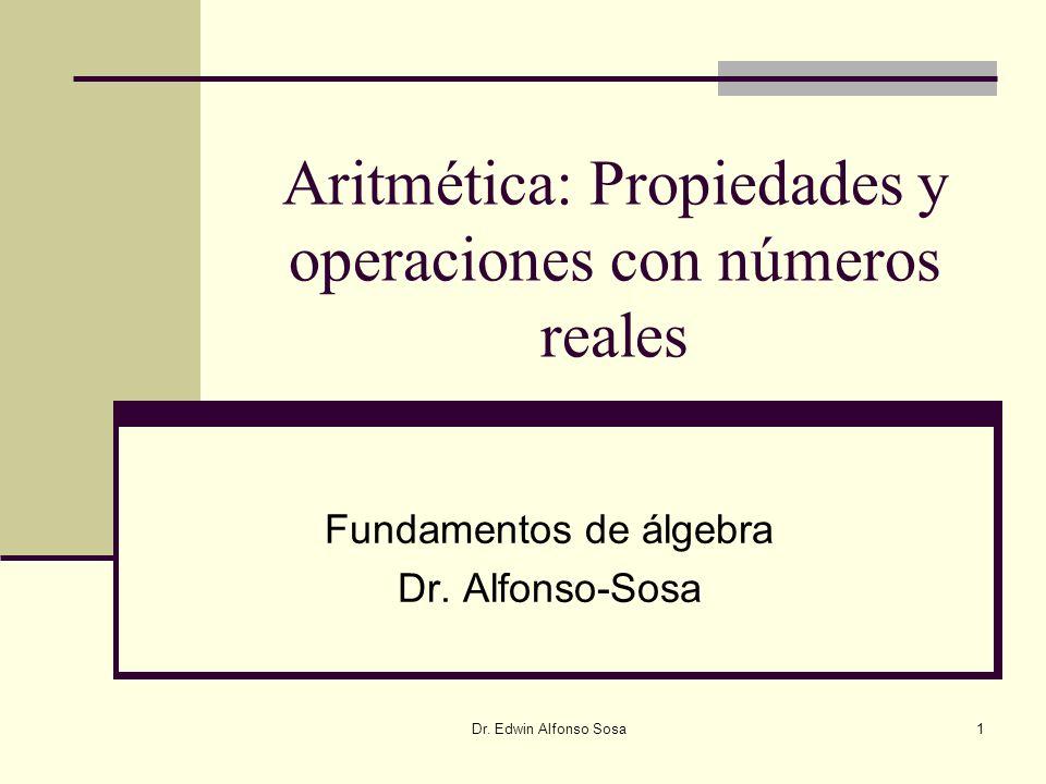 Dr. Edwin Alfonso Sosa1 Aritmética: Propiedades y operaciones con números reales Fundamentos de álgebra Dr. Alfonso-Sosa