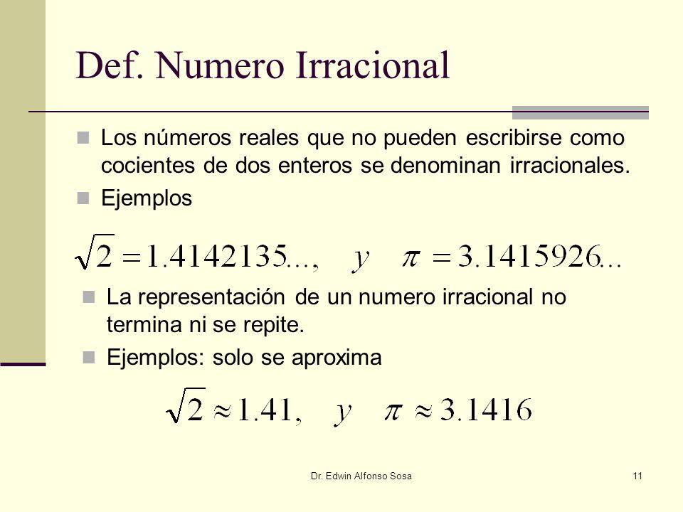 Dr. Edwin Alfonso Sosa11 Def. Numero Irracional Los números reales que no pueden escribirse como cocientes de dos enteros se denominan irracionales. E