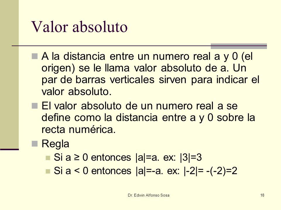 Dr. Edwin Alfonso Sosa18 Valor absoluto A la distancia entre un numero real a y 0 (el origen) se le llama valor absoluto de a. Un par de barras vertic