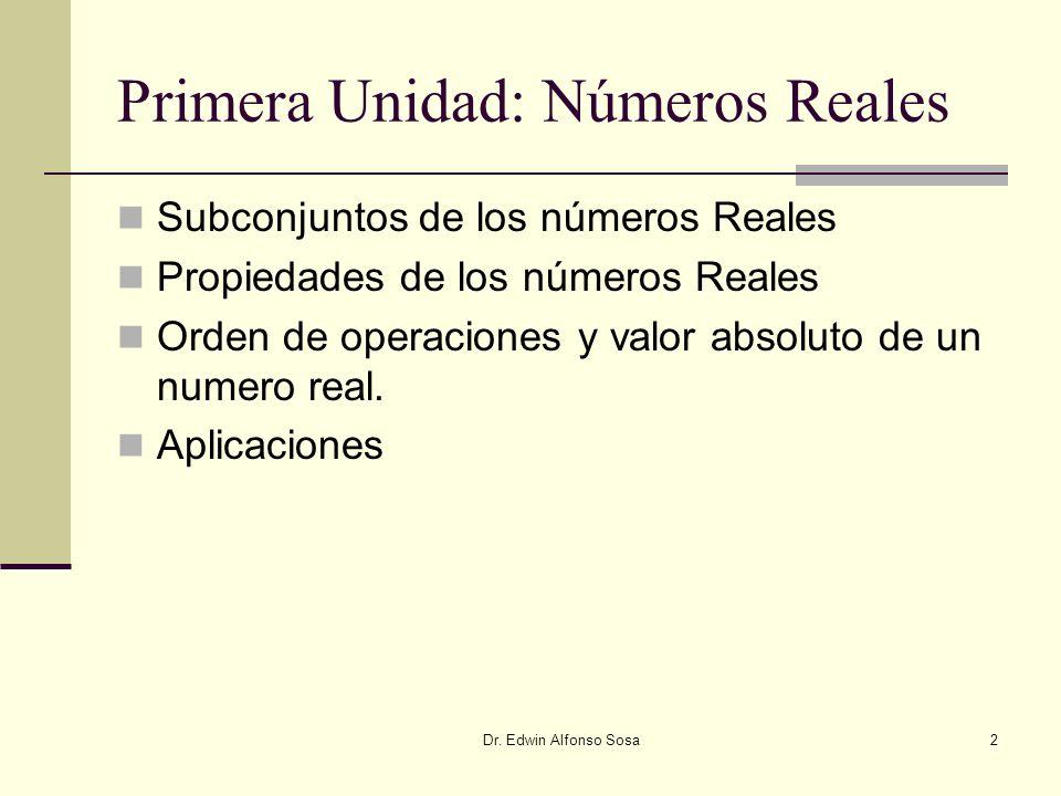 Dr. Edwin Alfonso Sosa2 Primera Unidad: Números Reales Subconjuntos de los números Reales Propiedades de los números Reales Orden de operaciones y val