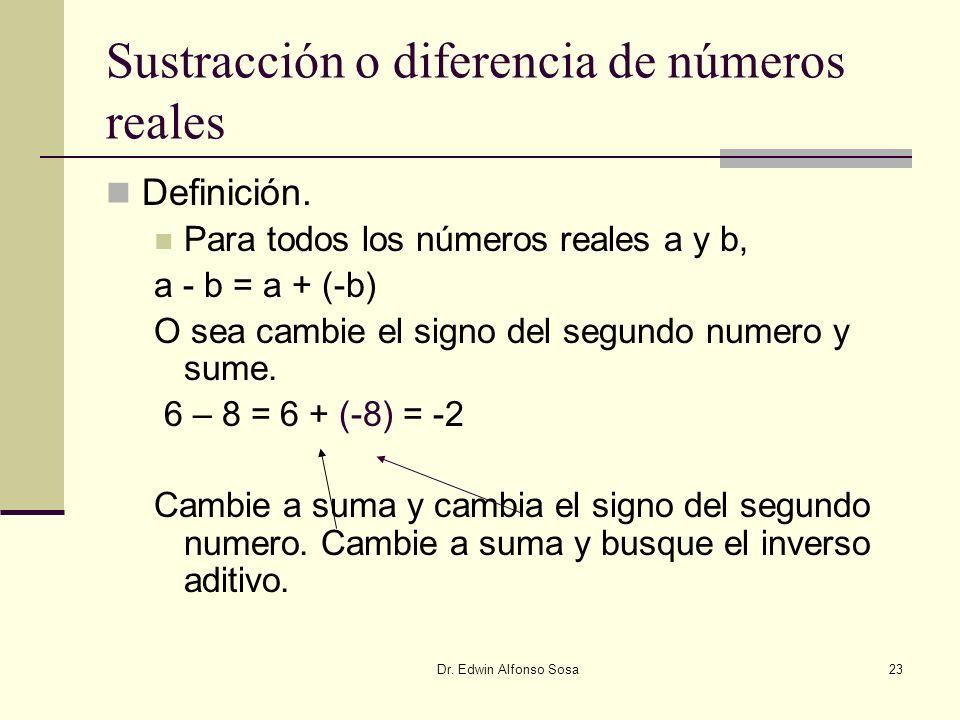 Dr. Edwin Alfonso Sosa23 Sustracción o diferencia de números reales Definición. Para todos los números reales a y b, a - b = a + (-b) O sea cambie el
